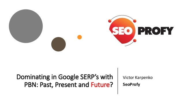 Dominating in Google SERP's with PBN: Past, Present and Future? Victor Karpenko SeoProfy