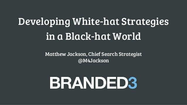 Developing White-hat Strategies in a Black-hat World Matthew Jackson, Chief Search Strategist @M4Jackson