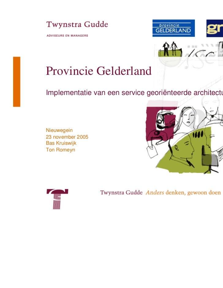 Provincie GelderlandImplementatie van een service georiënteerde architectuurNieuwegein23 november 2005Bas KruiswijkTon Rom...