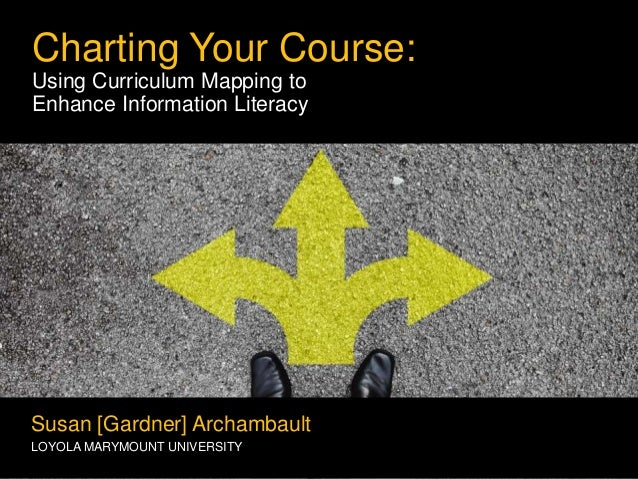 Charting Your Course: Using Curriculum Mapping to Enhance Information Literacy Susan [Gardner] Archambault LOYOLA MARYMOUN...