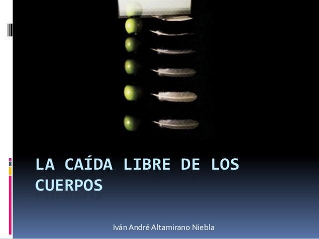 LA CAÍDA LIBRE DE LOSCUERPOS       Iván André Altamirano Niebla