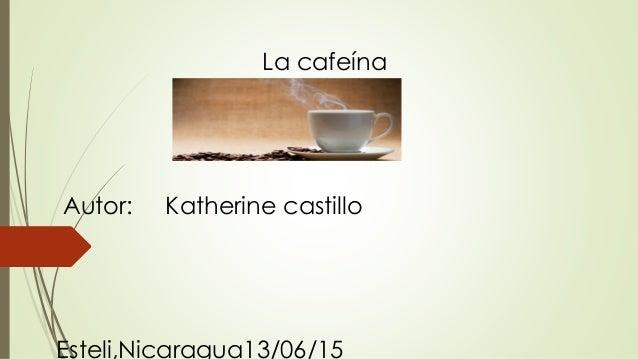 La cafeína Autor: Katherine castillo Esteli,Nicaragua13/06/15