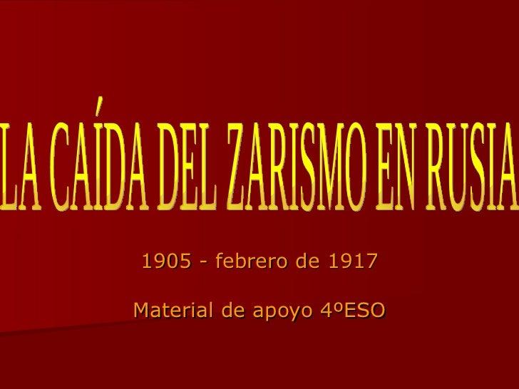 1905 - febrero de 1917 Material de apoyo 4ºESO LA CAÍDA DEL ZARISMO EN RUSIA