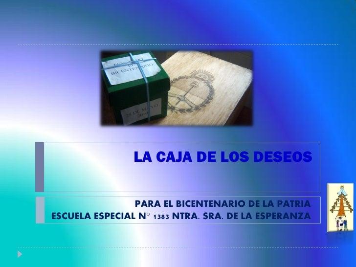 LA CAJA DE LOS DESEOS                  PARA EL BICENTENARIO DE LA PATRIA ESCUELA ESPECIAL N° 1383 NTRA. SRA. DE LA ESPERAN...