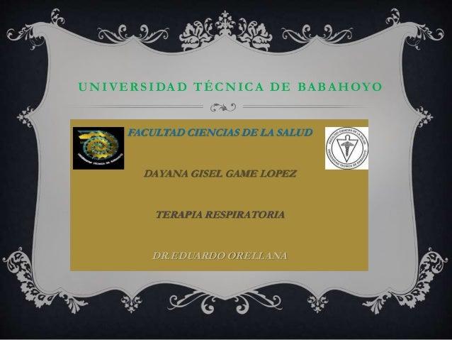 UNIVER SIDA D TÉCNICA DE BA BA HOYO FACULTAD CIENCIAS DE LA SALUD DAYANA GISEL GAME LOPEZ TERAPIA RESPIRATORIA DR.EDUARDO ...