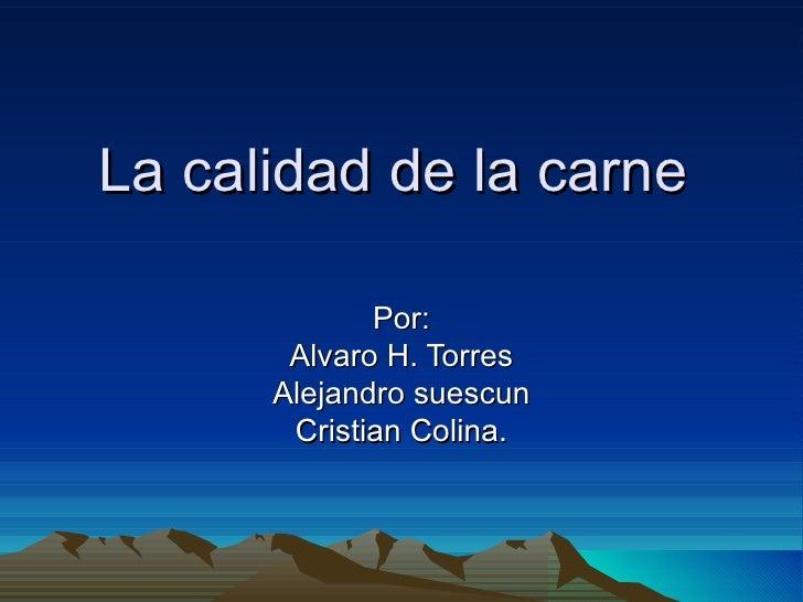 La calidad de la carne  Por: Alvaro H. Torres Alejandro suescun Cristian Colina.
