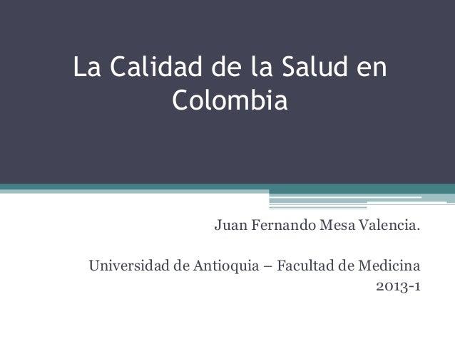 La Calidad de la Salud en        Colombia                  Juan Fernando Mesa Valencia. Universidad de Antioquia – Faculta...