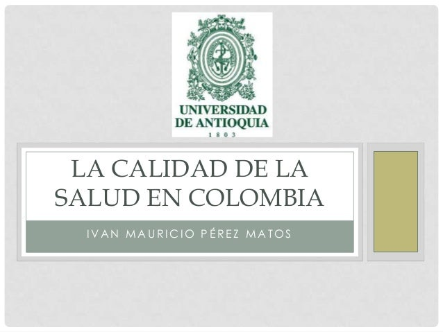 LA CALIDAD DE LASALUD EN COLOMBIA IVAN MAURICIO PÉREZ MATOS