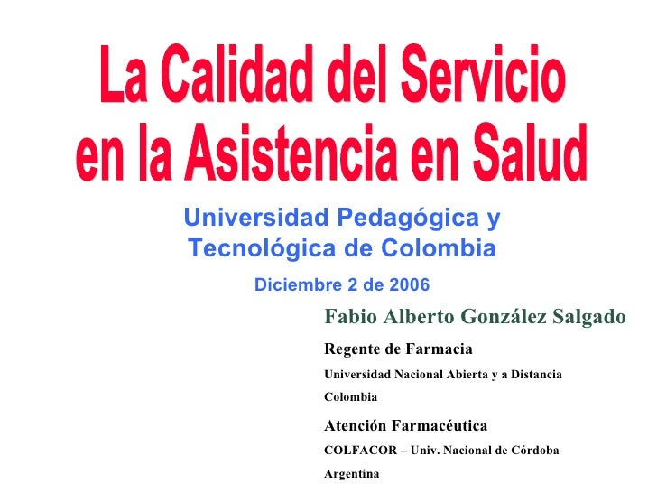 La Calidad del Servicio en la Asistencia en Salud Fabio Alberto González Salgado Regente de Farmacia Universidad Nacional ...