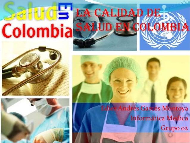 La calidad desalud en Colombia   Edier Andrés Garcés Montoya            Informática Medica                      Grupo 02