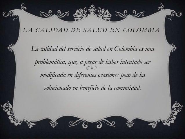 L A C A L I DA D D E S A LU D E N C O LO M B I A  La calidad del servicio de salud en Colombia es una    problemática, que...