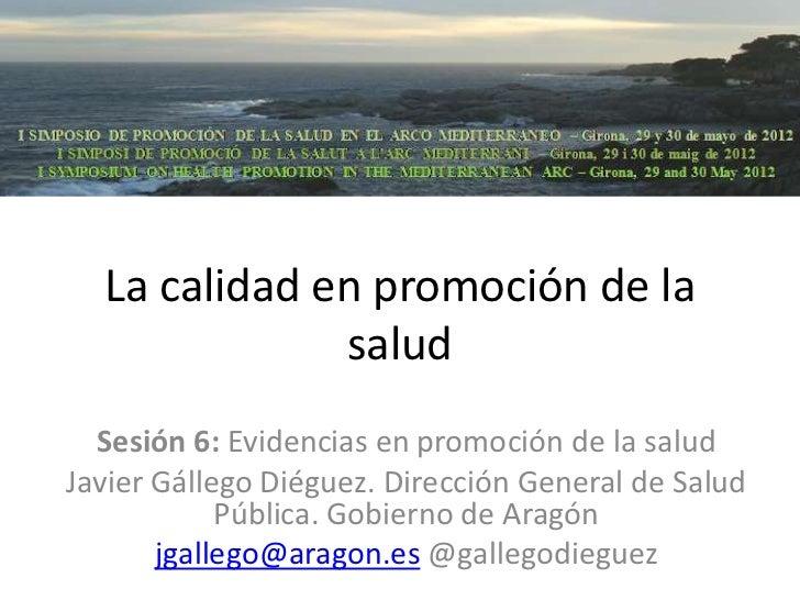 La calidad en promoción de la              salud  Sesión 6: Evidencias en promoción de la saludJavier Gállego Diéguez. Dir...