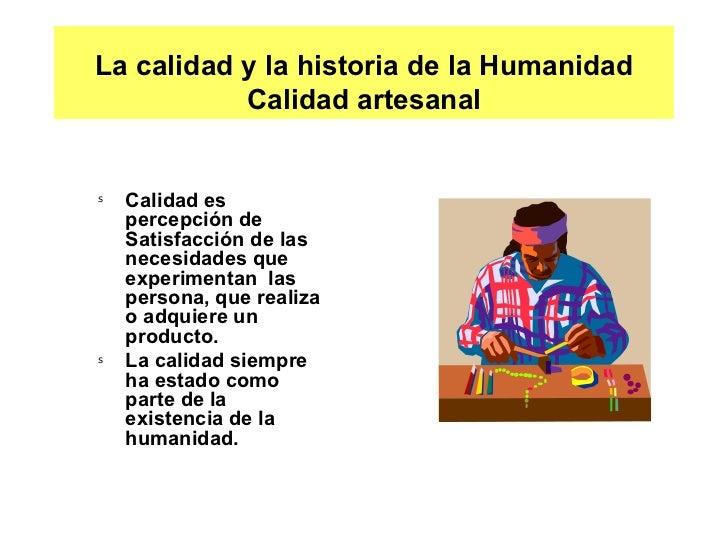 La calidad y la historia de la Humanidad Calidad artesanal <ul><li>Calidad es percepción de Satisfacción de las necesidade...