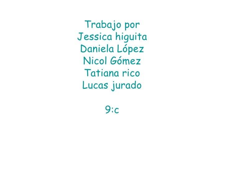 Trabajo porJessica higuitaDaniela López Nicol Gómez Tatiana rico Lucas jurado     9:c
