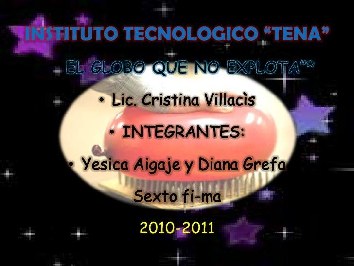 "INSTITUTO TECNOLOGICO ""TENA""<br />*""EL GLOBO QUE NO EXPLOTA""* <br />Lic. Cristina Villacìs<br />INTEGRANTES:<br />Yesica A..."