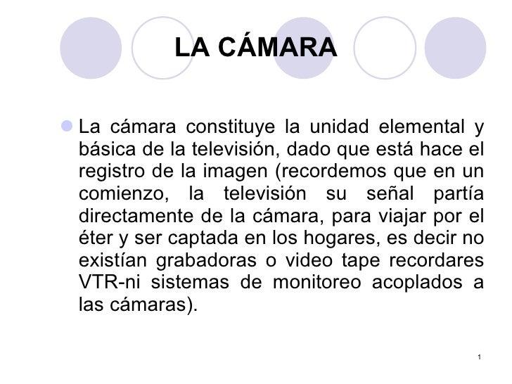 LA CÁMARA <ul><li>La cámara constituye la unidad elemental y básica de la televisión, dado que está hace el registro de la...