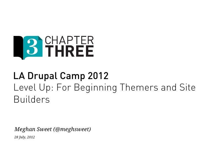 LA Drupal Camp 2012Level Up: For Beginning Themers and SiteBuildersMeghan Sweet (@meghsweet)28 July, 2012