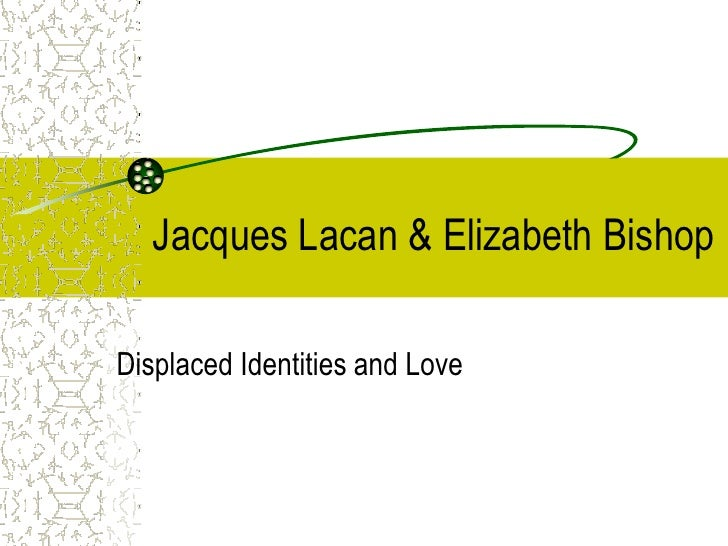 Jacques Lacan & Elizabeth Bishop  Displaced Identities and Love