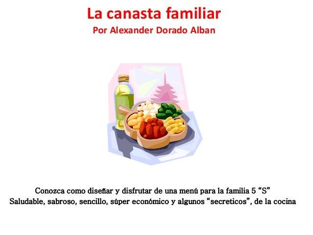 """La canasta familiar Por Alexander Dorado Alban Conozca como diseñar y disfrutar de una menú para la familia 5 """"S"""" Saludabl..."""