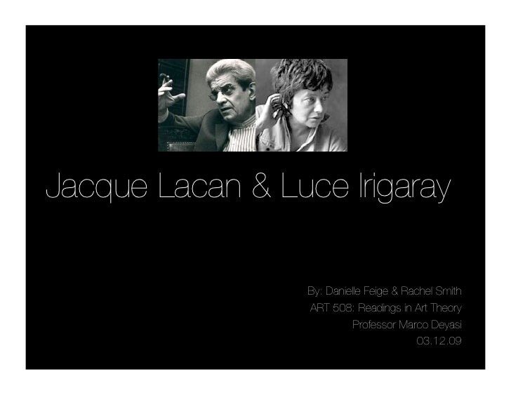 Jacque Lacan & Luce Irigaray                    By: Danielle Feige & Rachel Smith                   ART 508: Readings in A...