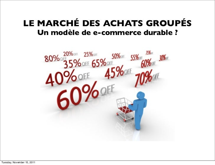 LE MARCHÉ DES ACHATS GROUPÉS                             Un modèle de e-commerce durable ?Tuesday, November 15, 2011