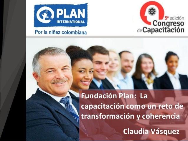 Claudia Vásquez Fundación Plan: La capacitación como un reto de transformación y coherencia