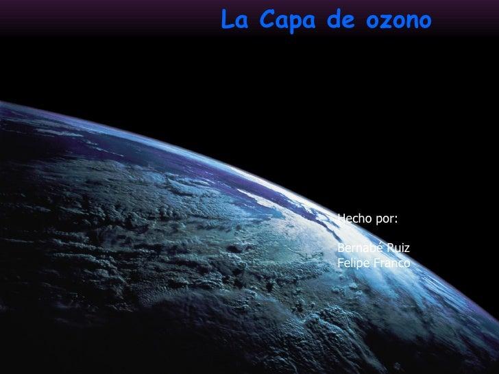 La Capa de ozono Hecho por: Bernabé Ruiz Felipe Franco