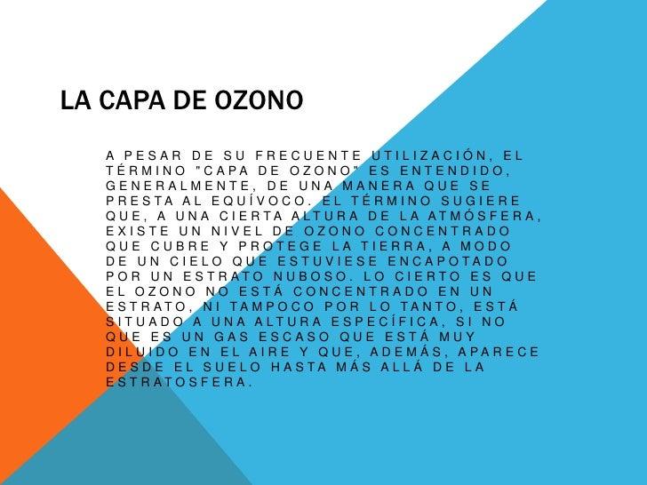 """La capa de Ozono<br />A pesar de su frecuente utilización, el término """"Capa de ozono"""" es entendido, generalmente, de una m..."""