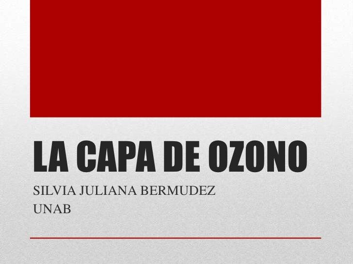LA CAPA DE OZONO<br />SILVIA JULIANA BERMUDEZ<br />UNAB<br />