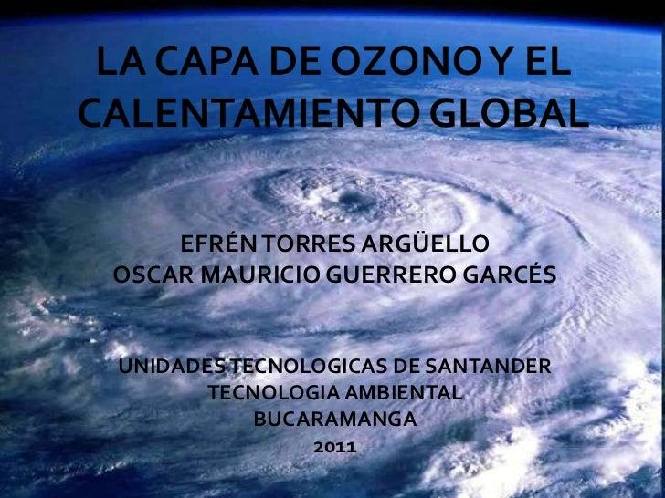 LA CAPA DE OZONO Y EL CALENTAMIENTO GLOBAL<br />EFRÉN TORRES ARGÜELLO<br />OSCAR MAURICIO GUERRERO GARCÉS<br />UNIDADES TE...