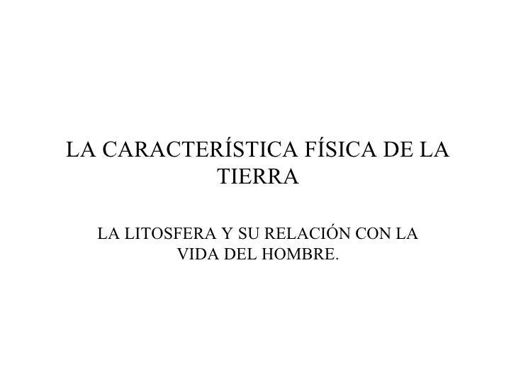 LA CARACTERÍSTICA FÍSICA DE LA TIERRA LA LITOSFERA Y SU RELACIÓN CON LA VIDA DEL HOMBRE.