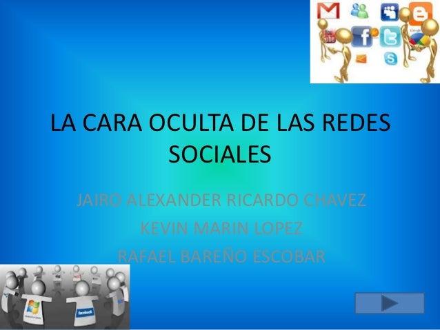 LA CARA OCULTA DE LAS REDES         SOCIALES  JAIRO ALEXANDER RICARDO CHAVEZ         KEVIN MARIN LOPEZ       RAFAEL BAREÑO...