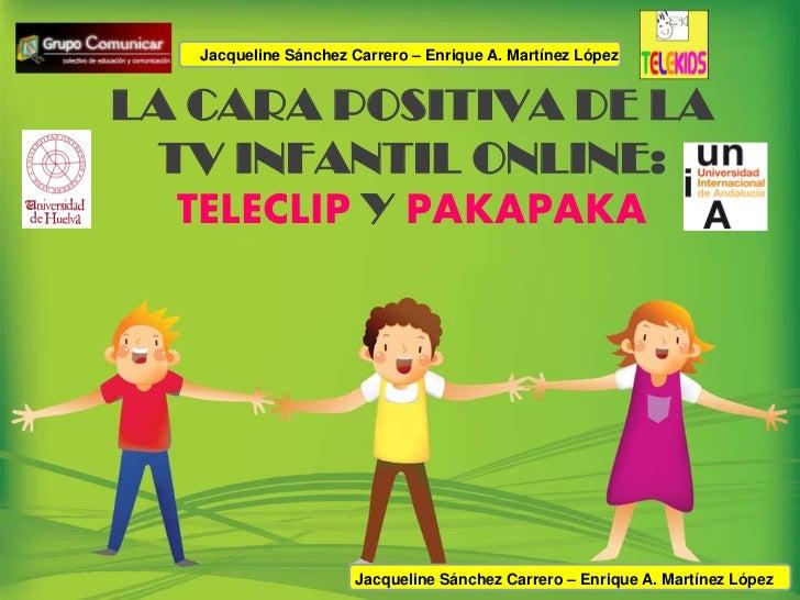 Jacqueline Sánchez Carrero – Enrique A. Martínez LópezLA CARA POSITIVA DE LA TV INFANTIL ONLINE:  TELECLIP Y PAKAPAKA     ...