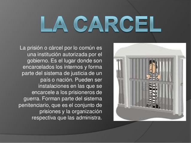 La prisión o cárcel por lo común es una institución autorizada por el gobierno. Es el lugar donde son encarcelados los int...