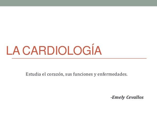 LA CARDIOLOGÍA Estudia el corazón, sus funciones y enfermedades. -Emely Cevallos