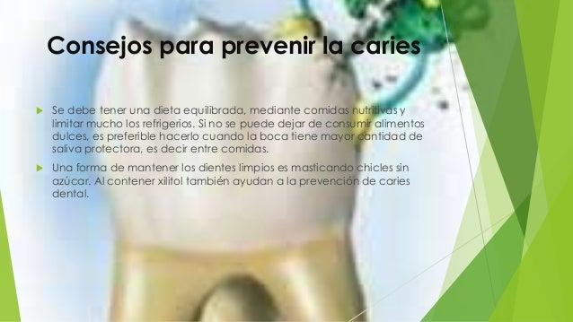 Consejos para prevenir la caries  Se debe tener una dieta equilibrada, mediante comidas nutritivas y limitar mucho los re...