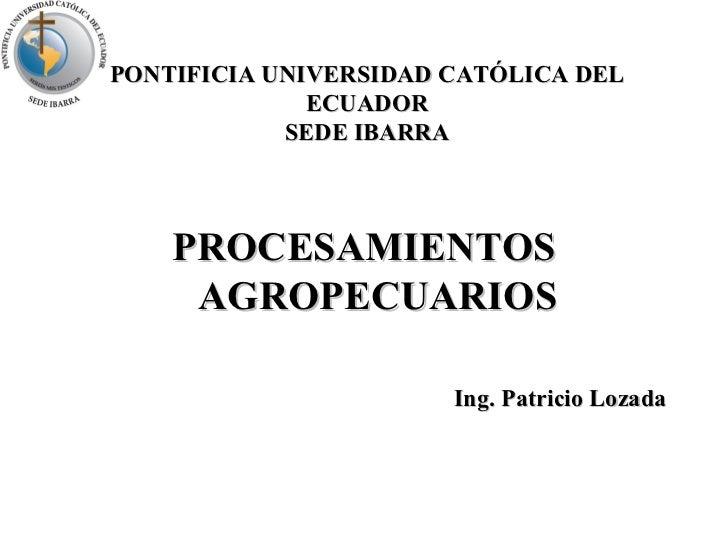 PONTIFICIA UNIVERSIDAD CATÓLICA DEL ECUADOR SEDE IBARRA <ul><li>PROCESAMIENTOS AGROPECUARIOS </li></ul><ul><li>Ing. Patric...