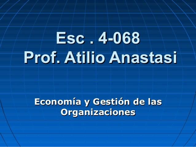 Esc . 4-068Esc . 4-068 Prof. Atilio AnastasiProf. Atilio Anastasi Economía y Gestión de lasEconomía y Gestión de las Organ...