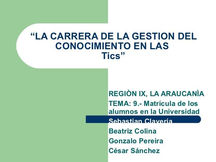 """"""" LA CARRERA DE LA GESTION DEL CONOCIMIENTO EN LAS  Tics"""" REGIÒN IX, LA ARAUCANÌA TEMA: 9.- Matrícula de los alumnos en la..."""
