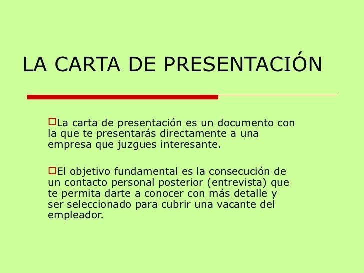 LA CARTA DE PRESENTACIÓN <ul><li>La carta de presentación es un documento con la que te presentarás directamente a una emp...