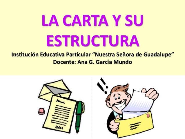"""LA CARTA Y SU  ESTRUCTURA  Institución Educativa Particular """"Nuestra Señora de Guadalupe""""  Docente: Ana G. García Mundo"""