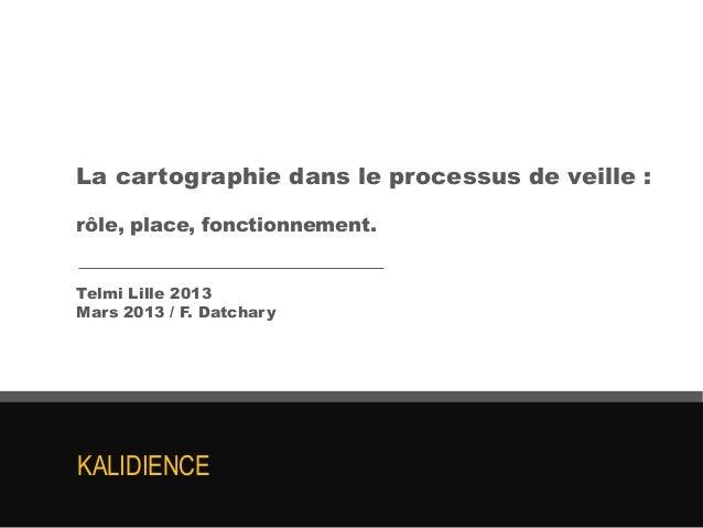La cartographie dans le processus de veille :rôle, place, fonctionnement.Telmi Lille 2013Mars 2013 / F. DatcharyKALIDIENCE