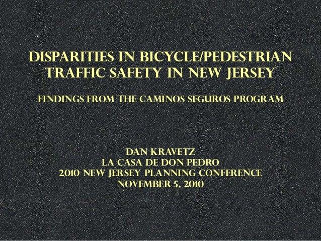 DISPARITIES IN BICYCLE/PEDESTRIAN TRAFFIC SAFETY IN NEW JERSEY FINDINGS FROM THE CAMINOS SEGUROS PROGRAM DAN KRAVETZ LA CA...
