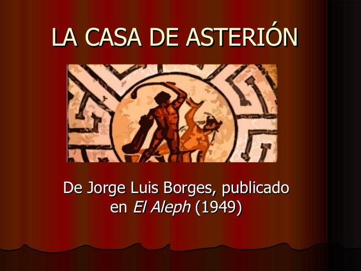 LA CASA DE ASTERIÓN De Jorge Luis Borges, publicado en  El Aleph  (1949)