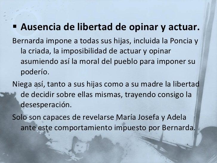 <ul><li>Ausencia de libertad de opinar y actuar. </li></ul><ul><li>Bernarda impone a todas sus hijas, incluida la Poncia y...