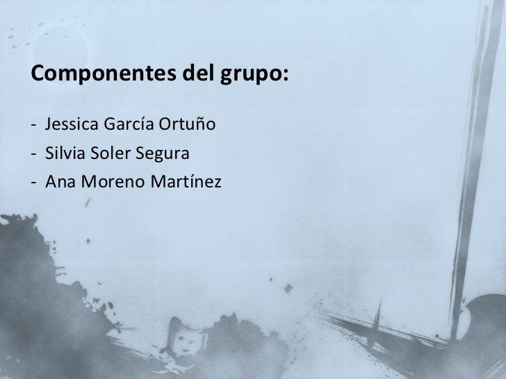 <ul><li>Componentes del grupo: </li></ul><ul><li>-  Jessica García Ortuño </li></ul><ul><li>-  Silvia Soler Segura </li></...