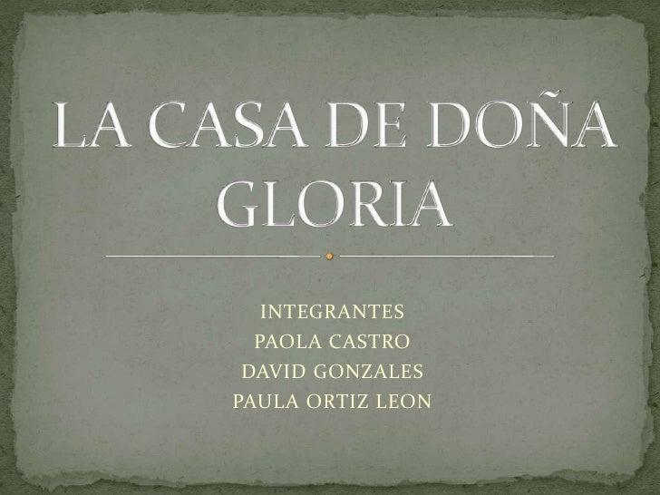INTEGRANTES<br />PAOLA CASTRO <br />DAVID GONZALES<br />PAULA ORTIZ LEON<br />LA CASA DE DOÑA GLORIA<br />