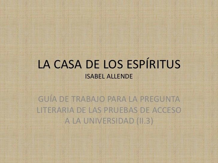 LA CASA DE LOS ESPÍRITUS           ISABEL ALLENDEGUÍA DE TRABAJO PARA LA PREGUNTALITERARIA DE LAS PRUEBAS DE ACCESO       ...