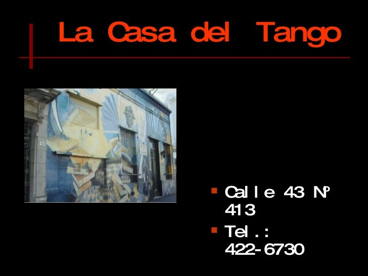 La Casa del Tango   <ul><li>Calle 43 Nº 413 </li></ul><ul><li>Tel.: 422-6730 </li></ul><ul><li>425-3514 </li></ul><ul><li>...