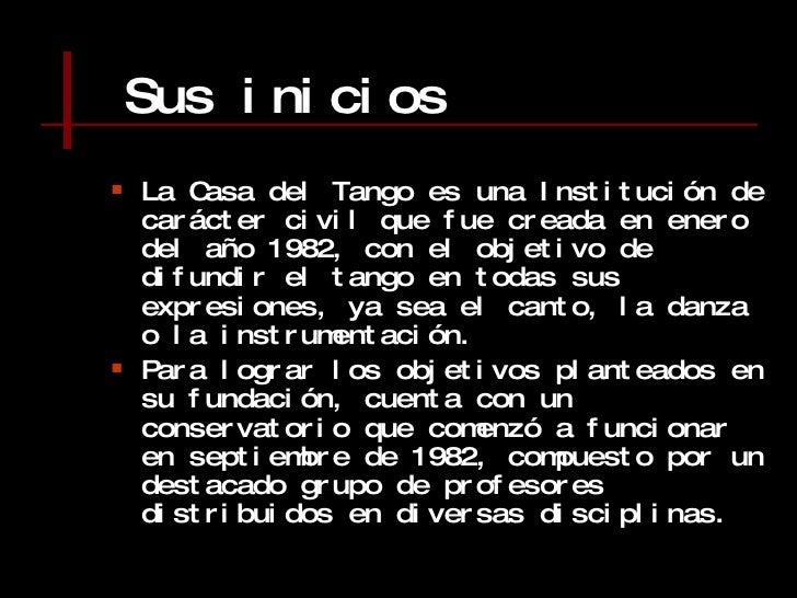 Sus inicios <ul><li>La Casa del Tango es una Institución de carácter civil que fue creada en enero del año 1982, con el ob...